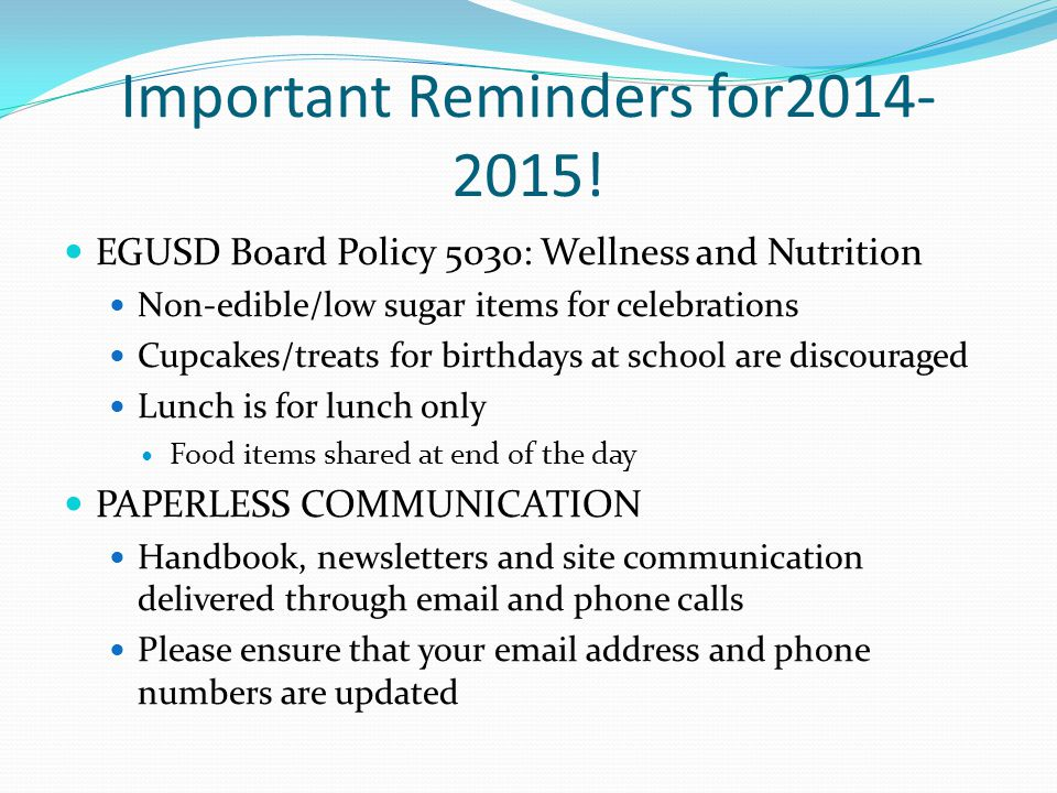 Important Reminders for2014- 2015! EGUSD Board Policy 5030: Wellness and Nutrition Non-edible/low sugar items for celebrations Cupcakes/treats for bir