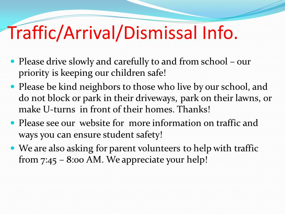 Traffic/Arrival/Dismissal Info. Please drive slowly and carefully to and from school – our priority is keeping our children safe! Please be kind neigh