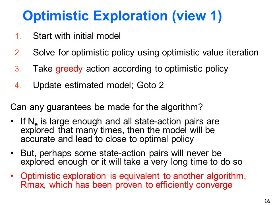 16 Optimistic Exploration (view 1) 1. Start with initial model 2. Solve for optimistic policy using optimistic value iteration 3. Take greedy action a