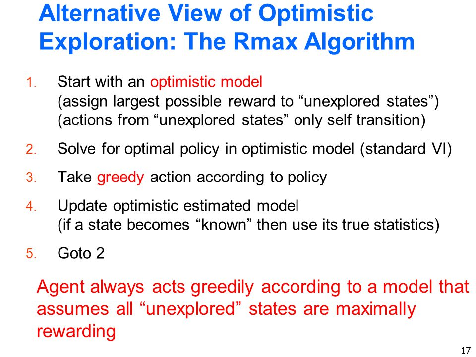 "17 Alternative View of Optimistic Exploration: The Rmax Algorithm 1. Start with an optimistic model (assign largest possible reward to ""unexplored sta"
