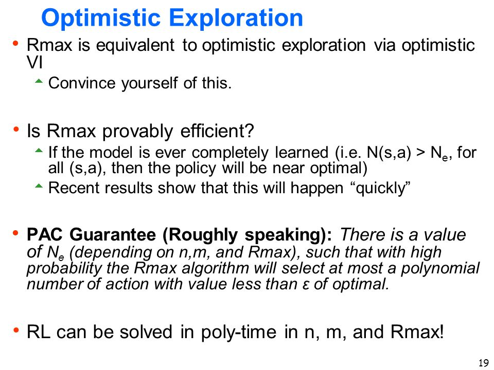 19 Optimistic Exploration  Rmax is equivalent to optimistic exploration via optimistic VI  Convince yourself of this.  Is Rmax provably efficient?