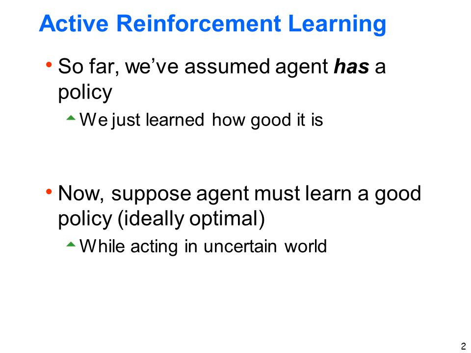 2 Active Reinforcement Learning  So far, we've assumed agent has a policy  We just learned how good it is  Now, suppose agent must learn a good pol