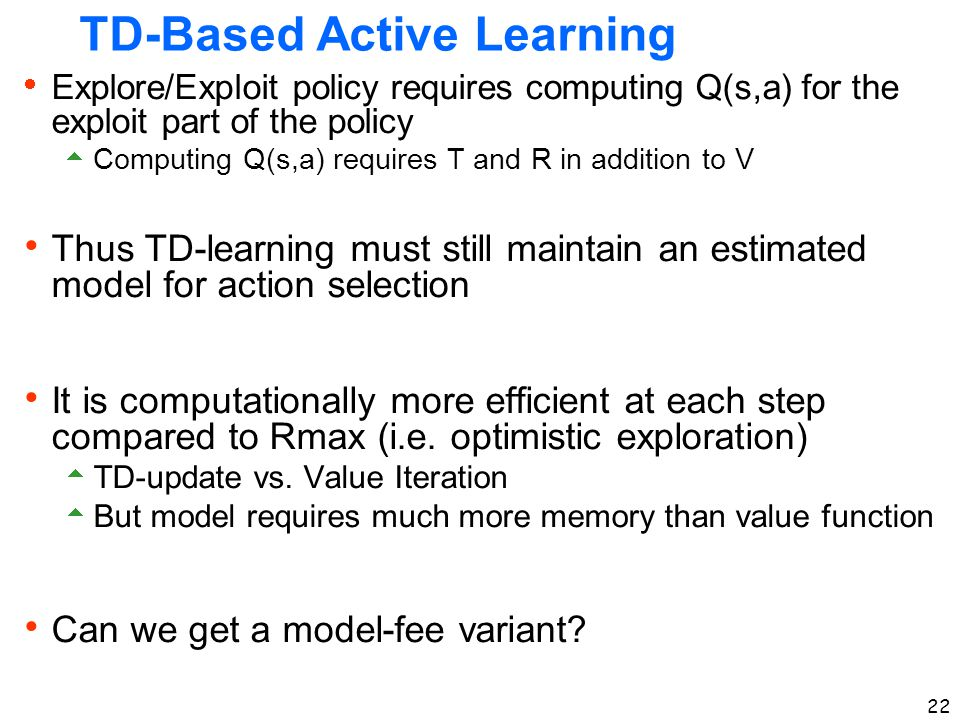 22 TD-Based Active Learning  Explore/Exploit policy requires computing Q(s,a) for the exploit part of the policy  Computing Q(s,a) requires T and R
