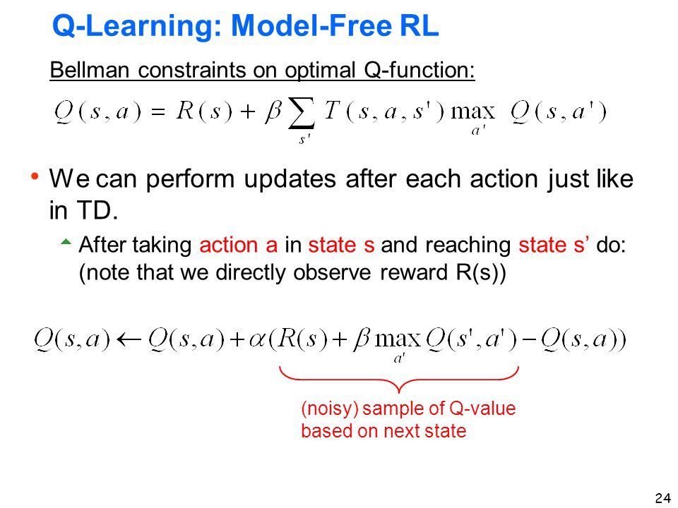 24 Q-Learning: Model-Free RL  We can perform updates after each action just like in TD.  After taking action a in state s and reaching state s' do: