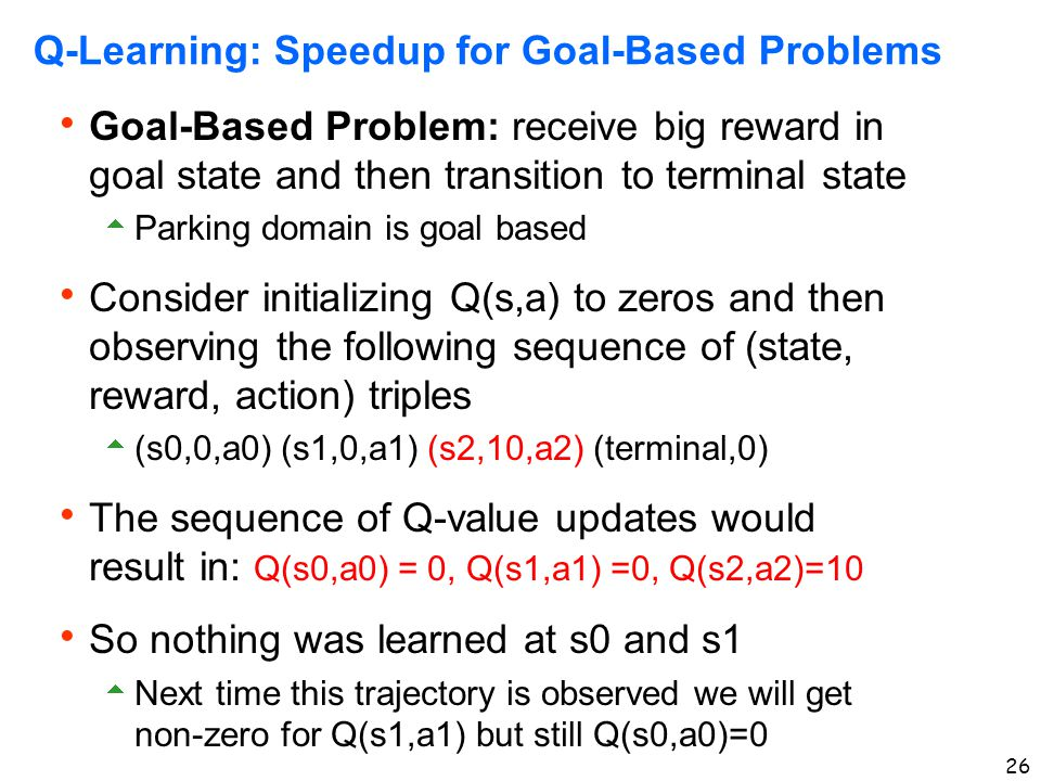 26 Q-Learning: Speedup for Goal-Based Problems  Goal-Based Problem: receive big reward in goal state and then transition to terminal state  Parking