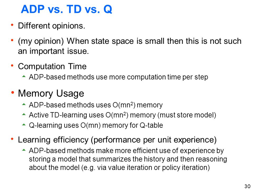 30 ADP vs. TD vs. Q  Different opinions.  (my opinion) When state space is small then this is not such an important issue.  Computation Time  ADP-