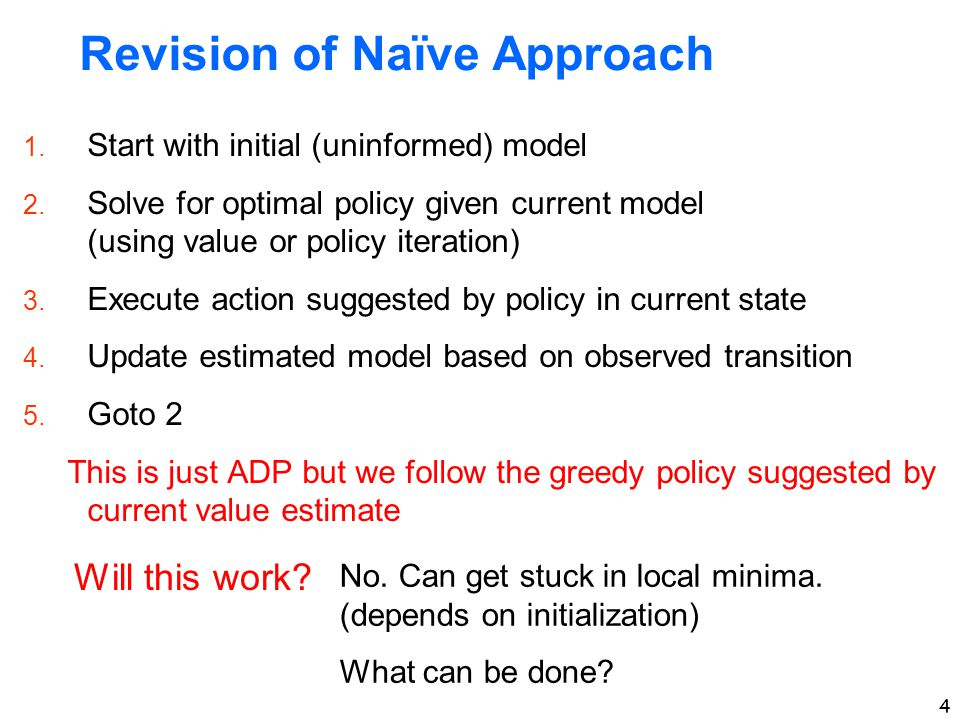 4 Revision of Naïve Approach 1. Start with initial (uninformed) model 2. Solve for optimal policy given current model (using value or policy iteration