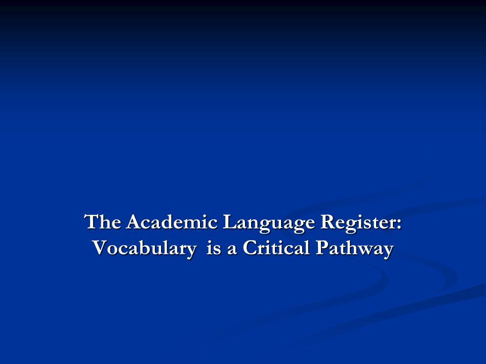 The Academic Language Register: Vocabulary is a Critical Pathway