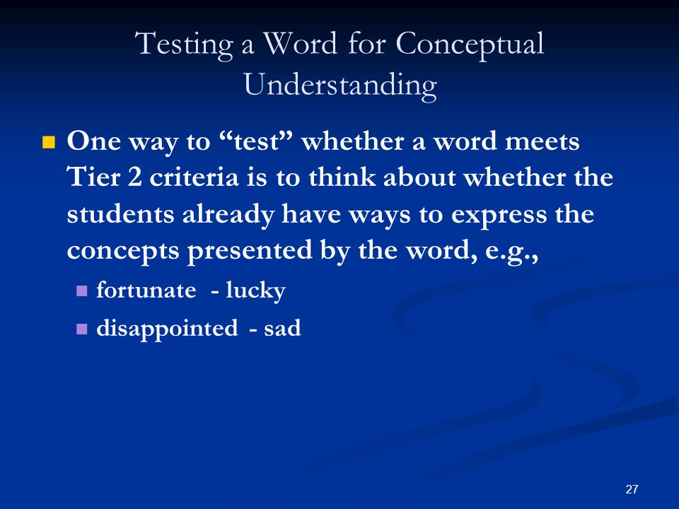 27 Testing a Word for Conceptual Understanding One way to test whether a word meets Tier 2 criteria is to think about whether the students already have ways to express the concepts presented by the word, e.g., fortunate - lucky disappointed - sad