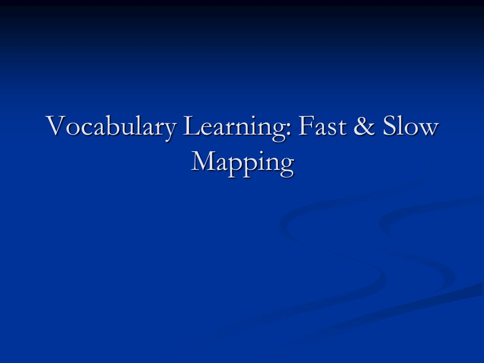 Vocabulary Learning: Fast & Slow Mapping