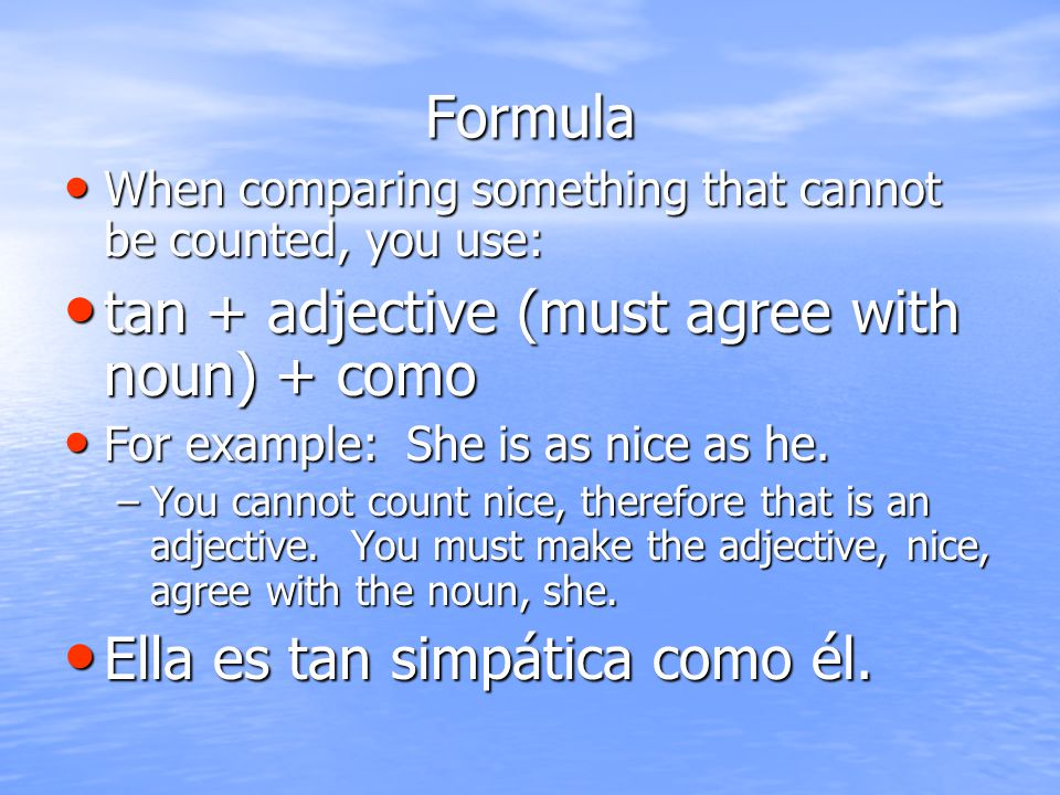 Formula When comparing something that cannot be counted, you use: When comparing something that cannot be counted, you use: tan + adjective (must agree with noun) + como tan + adjective (must agree with noun) + como For example: She is as nice as he.
