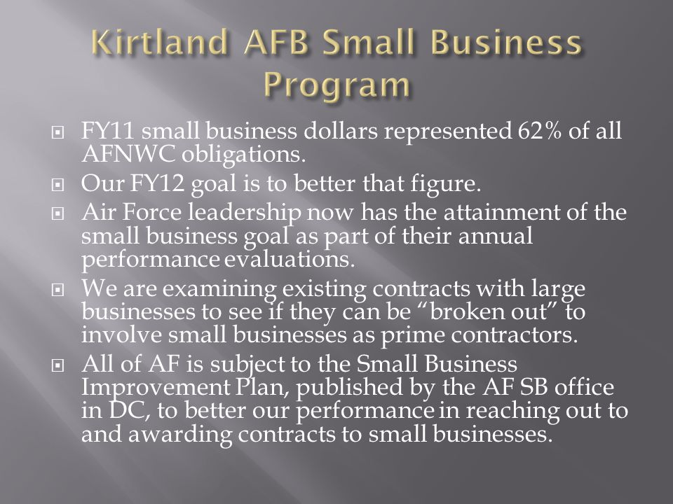 FY11 small business dollars represented 62% of all AFNWC obligations.  Our FY12 goal is to better that figure.  Air Force leadership now has the a