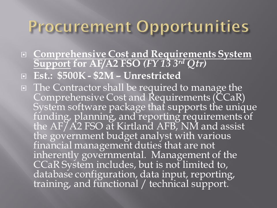  Comprehensive Cost and Requirements System Support for AF/A2 FSO (FY 13 3 rd Qtr)  Est.: $500K - $2M – Unrestricted  The Contractor shall be required to manage the Comprehensive Cost and Requirements (CCaR) System software package that supports the unique funding, planning, and reporting requirements of the AF/A2 FSO at Kirtland AFB, NM and assist the government budget analyst with various financial management duties that are not inherently governmental.