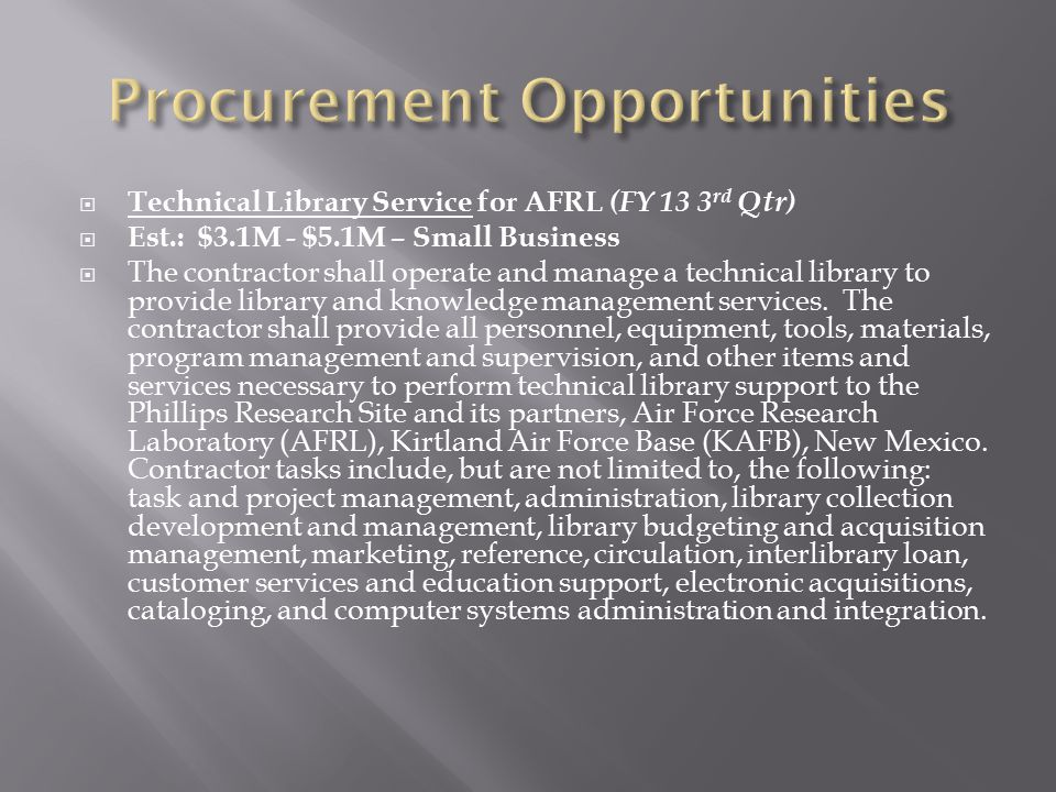  Technical Library Service for AFRL (FY 13 3 rd Qtr)  Est.: $3.1M - $5.1M – Small Business  The contractor shall operate and manage a technical lib