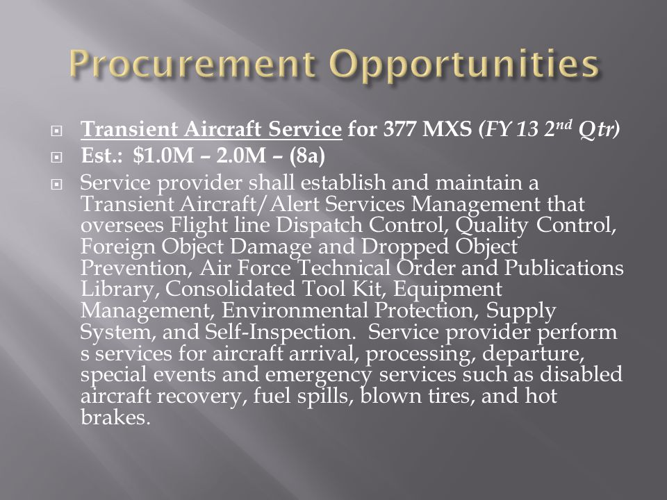  Transient Aircraft Service for 377 MXS (FY 13 2 nd Qtr)  Est.: $1.0M – 2.0M – (8a)  Service provider shall establish and maintain a Transient Aircraft/Alert Services Management that oversees Flight line Dispatch Control, Quality Control, Foreign Object Damage and Dropped Object Prevention, Air Force Technical Order and Publications Library, Consolidated Tool Kit, Equipment Management, Environmental Protection, Supply System, and Self-Inspection.