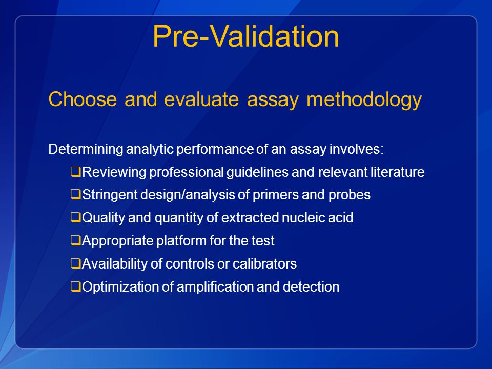 Pre-Validation Choose and evaluate assay methodology Determining analytic performance of an assay involves:  Reviewing professional guidelines and re