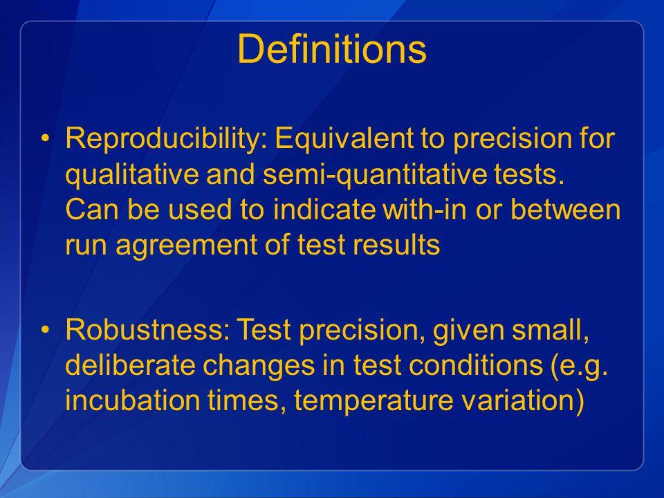 Definitions Reproducibility: Equivalent to precision for qualitative and semi-quantitative tests.