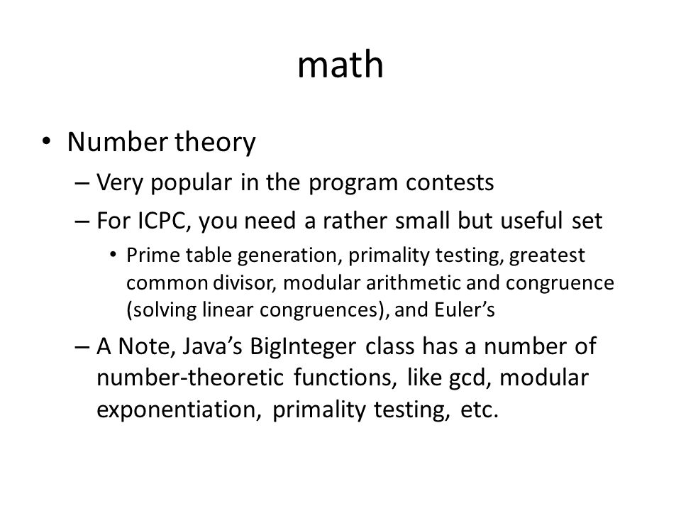 math Number theory – Very popular in the program contests – For ICPC, you need a rather small but useful set Prime table generation, primality testing, greatest common divisor, modular arithmetic and congruence (solving linear congruences), and Euler's – A Note, Java's BigInteger class has a number of number-theoretic functions, like gcd, modular exponentiation, primality testing, etc.