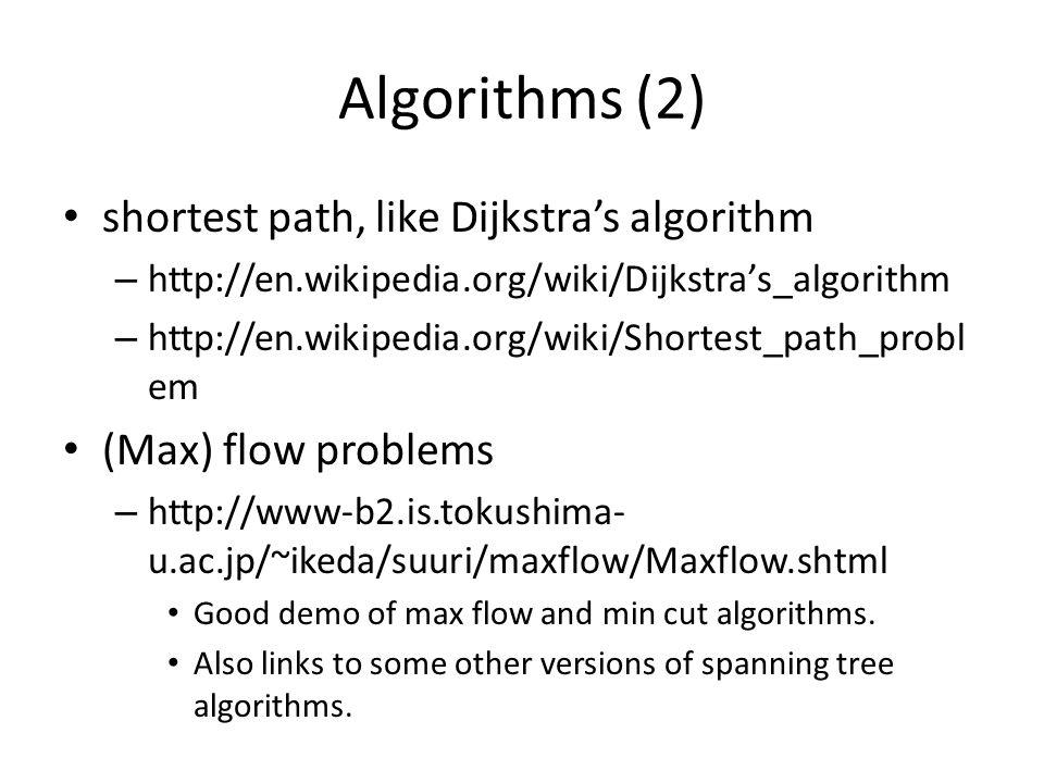 Algorithms (2) shortest path, like Dijkstra's algorithm – http://en.wikipedia.org/wiki/Dijkstra's_algorithm – http://en.wikipedia.org/wiki/Shortest_path_probl em (Max) flow problems – http://www-b2.is.tokushima- u.ac.jp/~ikeda/suuri/maxflow/Maxflow.shtml Good demo of max flow and min cut algorithms.