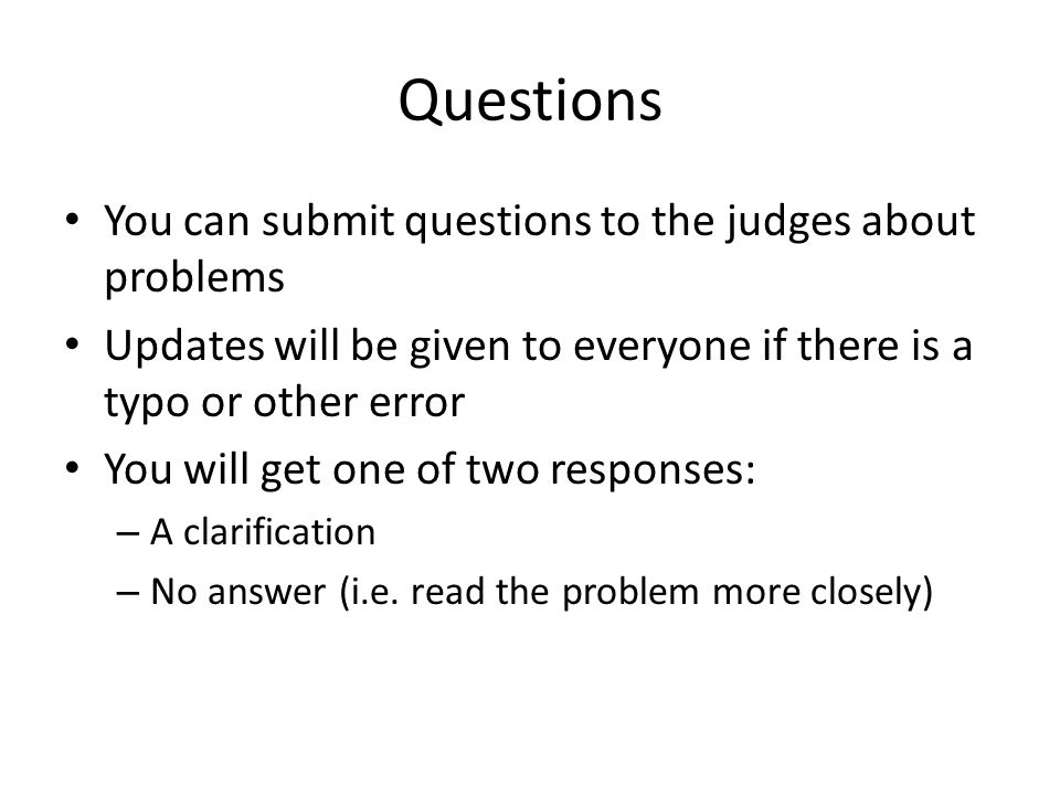 Questions You can submit questions to the judges about problems Updates will be given to everyone if there is a typo or other error You will get one of two responses: – A clarification – No answer (i.e.