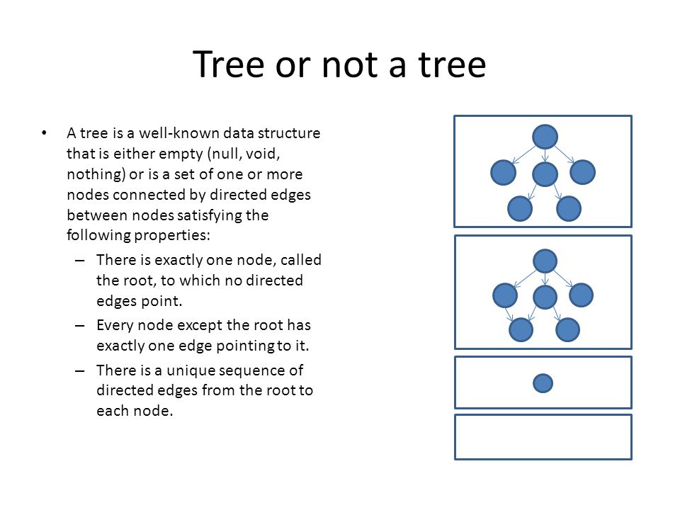 Tree or not a tree A tree is a well-known data structure that is either empty (null, void, nothing) or is a set of one or more nodes connected by directed edges between nodes satisfying the following properties: – There is exactly one node, called the root, to which no directed edges point.
