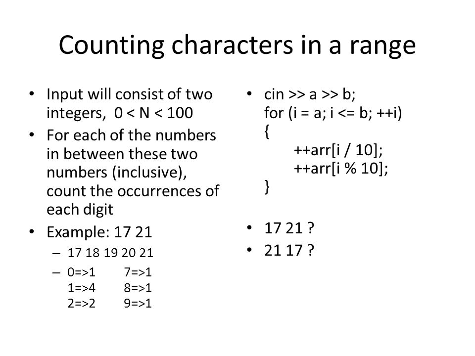 Counting characters in a range Input will consist of two integers, 0 < N < 100 For each of the numbers in between these two numbers (inclusive), count the occurrences of each digit Example: 17 21 – 17 18 19 20 21 – 0=>17=>1 1=>48=>1 2=>29=>1 cin >> a >> b; for (i = a; i <= b; ++i) { ++arr[i / 10]; ++arr[i % 10]; } 17 21 .