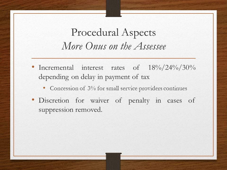 Procedural Aspects More Onus on the Assessee Incremental interest rates of 18%/24%/30% depending on delay in payment of tax Concession of 3% for small service providers continues Discretion for waiver of penalty in cases of suppression removed.