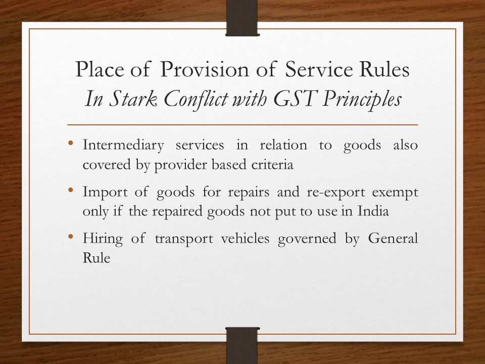 Place of Provision of Service Rules In Stark Conflict with GST Principles Intermediary services in relation to goods also covered by provider based criteria Import of goods for repairs and re-export exempt only if the repaired goods not put to use in India Hiring of transport vehicles governed by General Rule