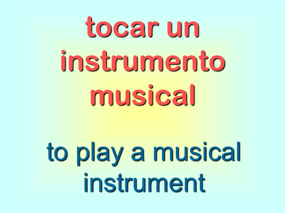 tocar un instrumento musical to play a musical instrument
