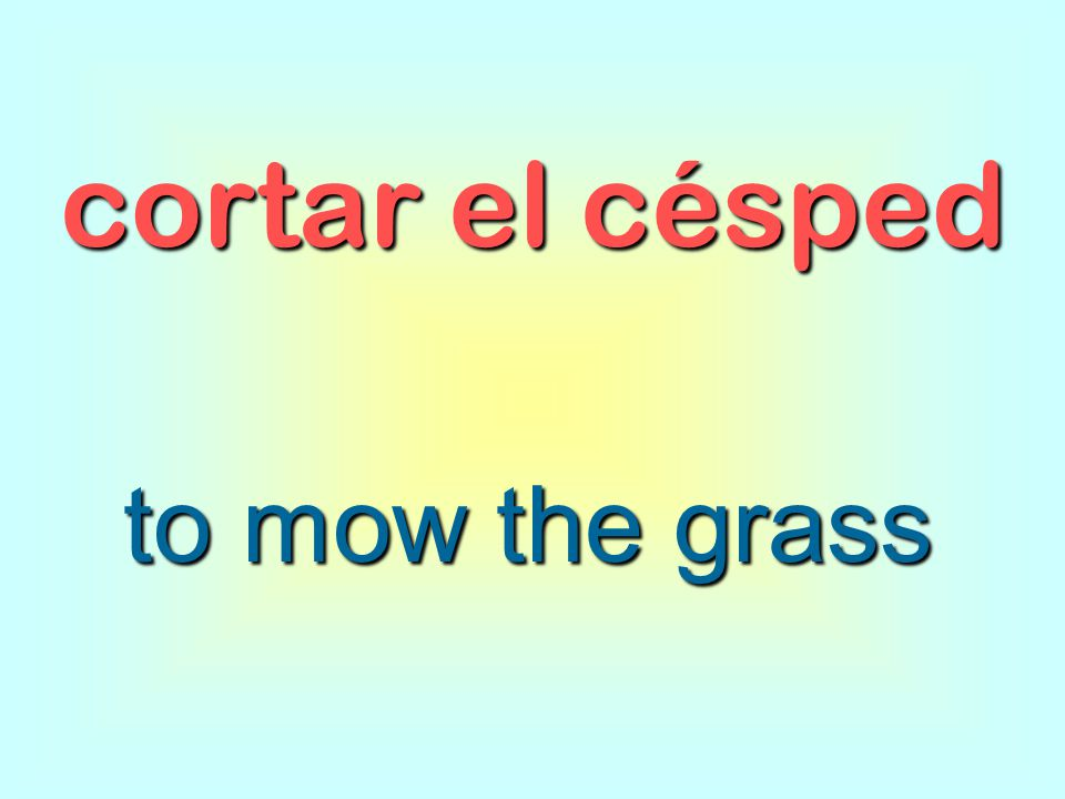 cortar el césped to mow the grass