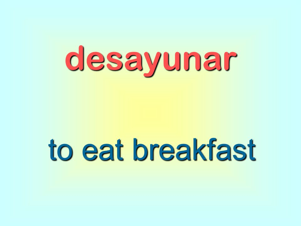 desayunar to eat breakfast