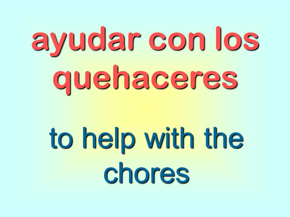 ayudar con los quehaceres to help with the chores