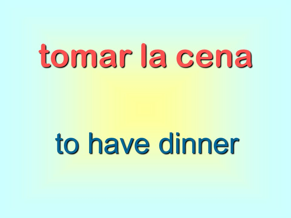 tomar la cena to have dinner