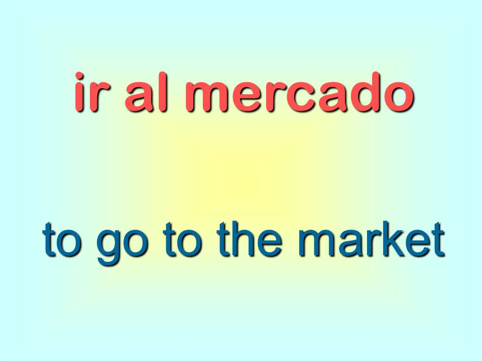 ir al mercado to go to the market