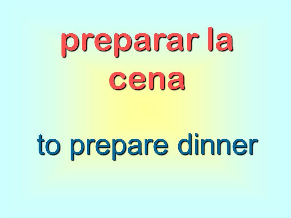 preparar la cena to prepare dinner
