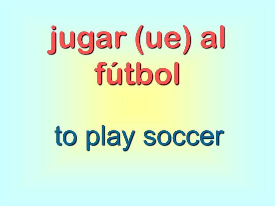 jugar (ue) al fútbol to play soccer