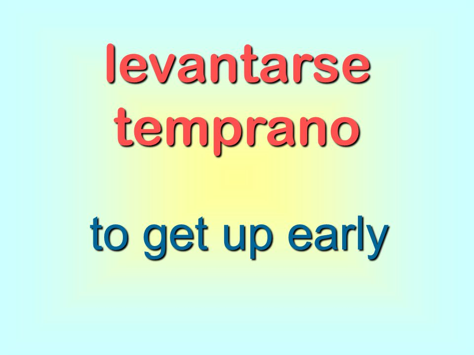 levantarse temprano to get up early