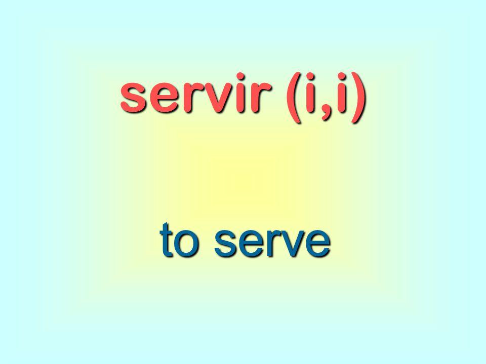 servir (i,i) to serve