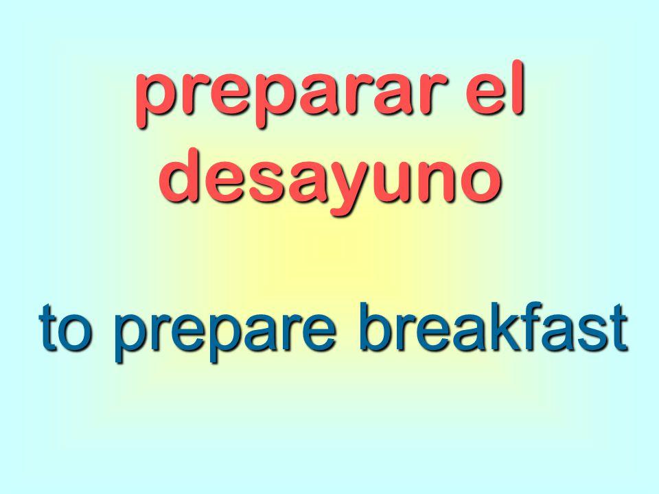 preparar el desayuno to prepare breakfast