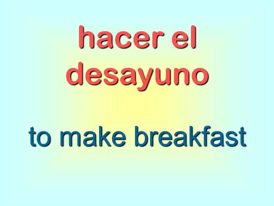 hacer el desayuno to make breakfast