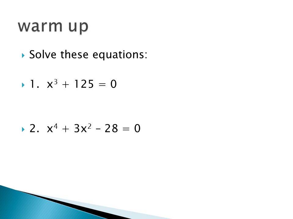  Solve these equations:  1. x 3 + 125 = 0  2. x 4 + 3x 2 – 28 = 0
