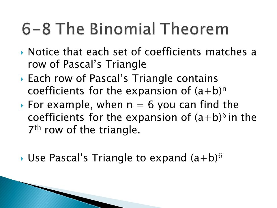  Notice that each set of coefficients matches a row of Pascal's Triangle  Each row of Pascal's Triangle contains coefficients for the expansion of (a+b) n  For example, when n = 6 you can find the coefficients for the expansion of (a+b) 6 in the 7 th row of the triangle.