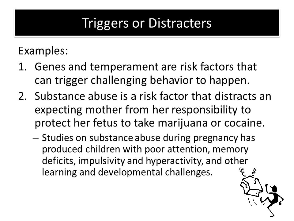 Triggers or Distracters Examples: 1.Genes and temperament are risk factors that can trigger challenging behavior to happen. 2.Substance abuse is a ris