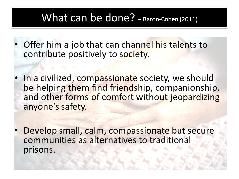 What can be done? – Baron-Cohen (2011) Offer him a job that can channel his talents to contribute positively to society. In a civilized, compassionate