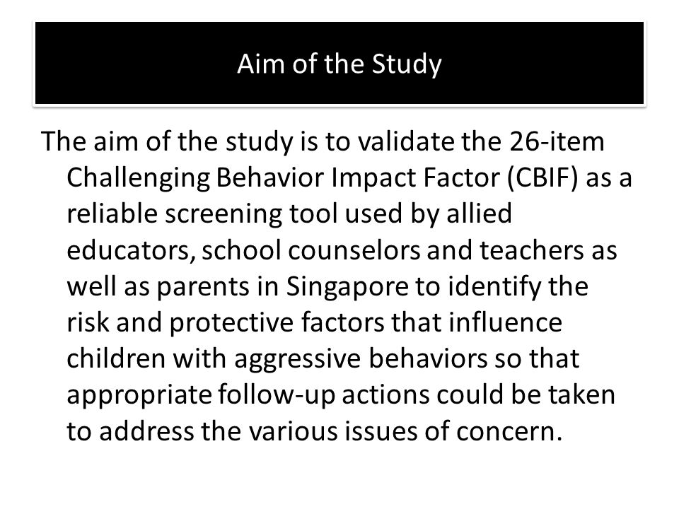 The aim of the study is to validate the 26-item Challenging Behavior Impact Factor (CBIF) as a reliable screening tool used by allied educators, schoo