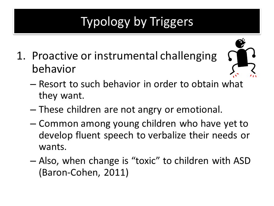 Typology by Triggers 1.Proactive or instrumental challenging behavior – Resort to such behavior in order to obtain what they want. – These children ar