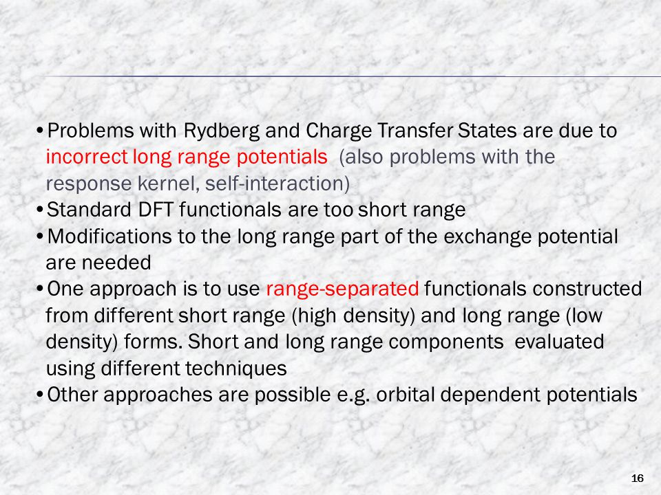 16 Problems with Rydberg and Charge Transfer States are due to incorrect long range potentials (also problems with the response kernel, self-interaction) Standard DFT functionals are too short range Modifications to the long range part of the exchange potential are needed One approach is to use range-separated functionals constructed from different short range (high density) and long range (low density) forms.