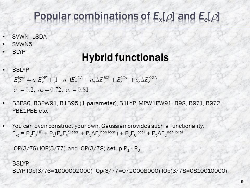 SVWN=LSDA SVWN5 BLYP Hybrid functionals B3LYP B3P86, B3PW91, B1B95 (1 parameter), B1LYP, MPW1PW91, B98, B971, B972, PBE1PBE etc. You can even construc