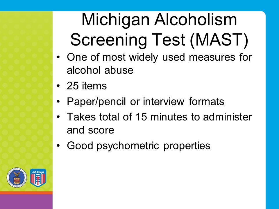 Michigan Alcoholism Screening Test (MAST) One of most widely used measures for alcohol abuse 25 items Paper/pencil or interview formats Takes total of