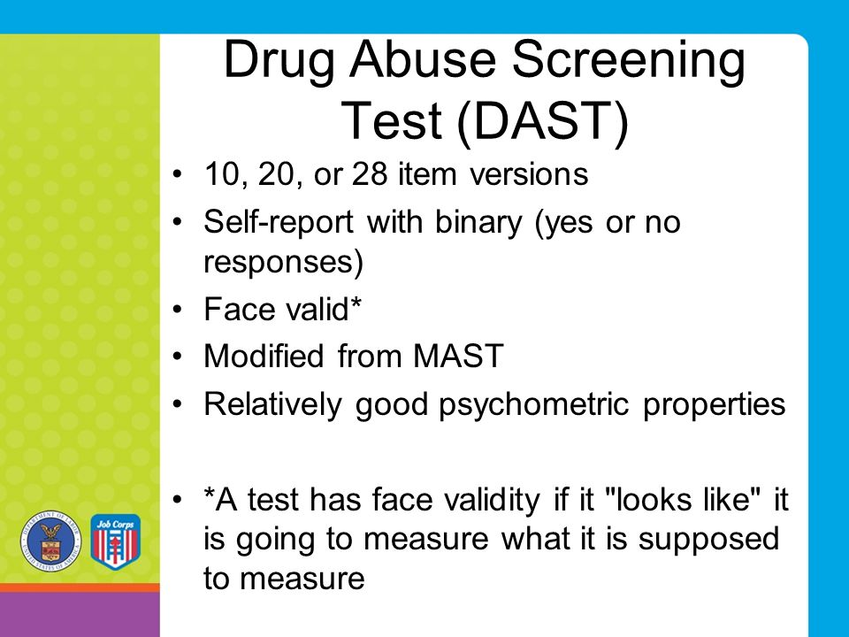 Drug Abuse Screening Test (DAST) 10, 20, or 28 item versions Self-report with binary (yes or no responses) Face valid* Modified from MAST Relatively g